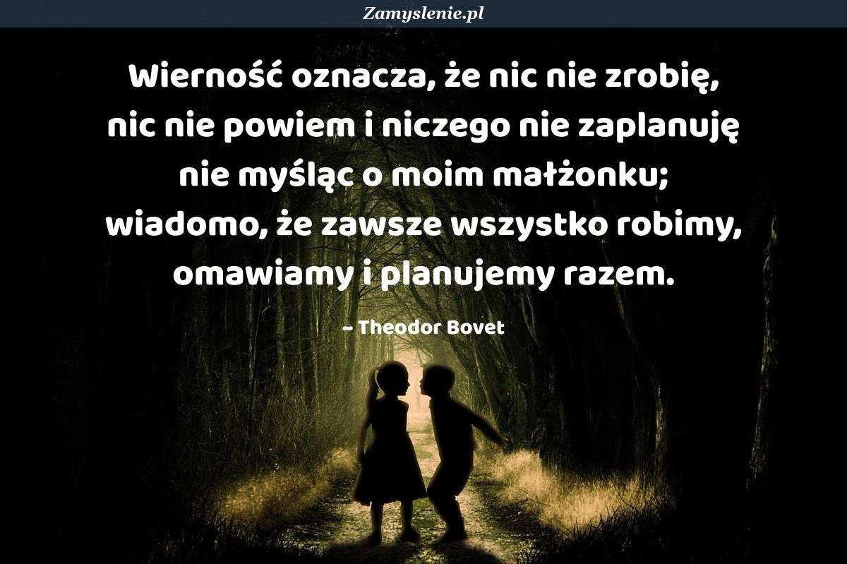 Obraz / mem do cytatu: Wierność oznacza, że nic nie zrobię, nic nie powiem i niczego nie zaplanuję nie myśląc o moim małżonku; wiadomo, że zawsze wszystko robimy, omawiamy i planujemy razem.