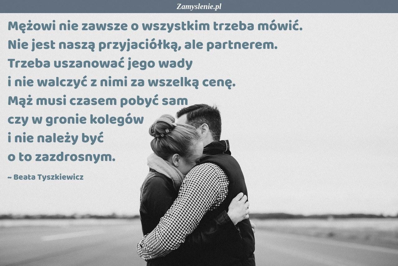 Obraz / mem do cytatu: Mężowi nie zawsze o wszystkim trzeba mówić. Nie jest naszą przyjaciółką, ale partnerem. Trzeba uszanować jego wady i nie walczyć z nimi za wszelką cenę. Mąż musi czasem pobyć sam czy w gronie kolegów i nie należy być o to zazdrosnym.