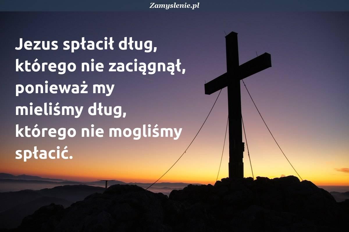 Obraz / mem do cytatu: Jezus spłacił dług, którego nie zaciągnął, ponieważ my mieliśmy dług, którego nie mogliśmy spłacić.
