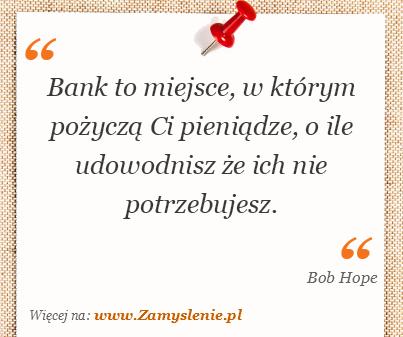 Obraz / mem do cytatu: Bank to miejsce, w którym pożyczą Ci pieniądze, o ile udowodnisz, że ich nie potrzebujesz.