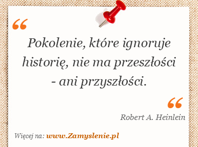 Robert A. Heinlein - Pokolenie, które ignoruje historię, nie ma przeszłości - ani przyszłości.
