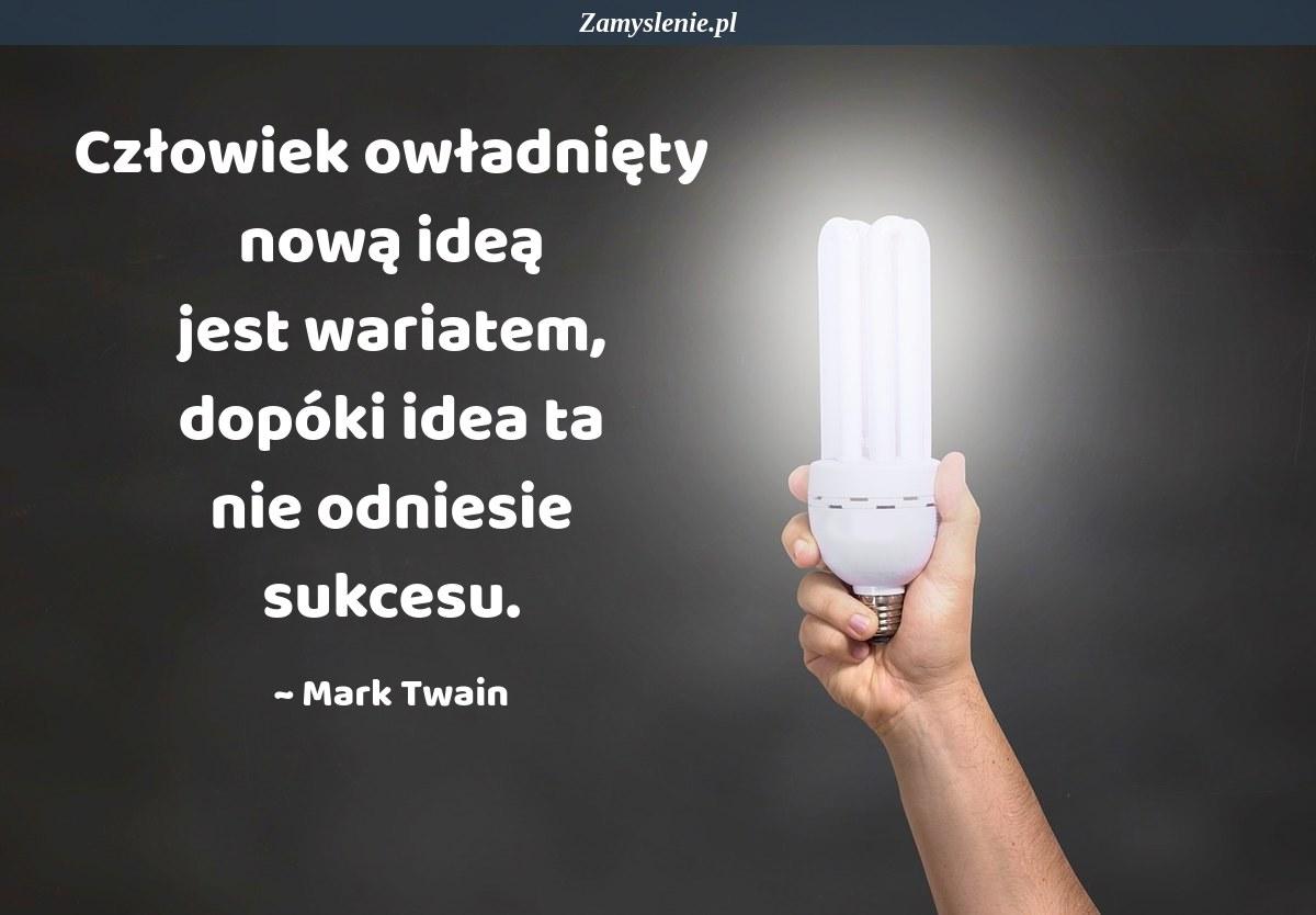 Obraz / mem do cytatu: Człowiek owładnięty nową ideą jest wariatem, dopóki idea ta nie odniesie sukcesu.