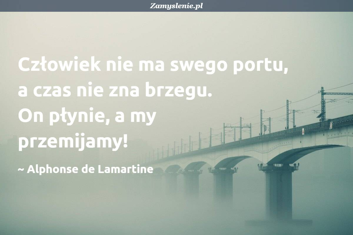 Obraz / mem do cytatu: Człowiek nie ma swego portu, a czas nie zna brzegu. On płynie, a my przemijamy!
