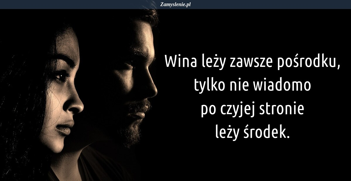 Obraz / mem do cytatu: Wina leży zawsze pośrodku, tylko nie wiadomo po czyjej stronie leży środek.