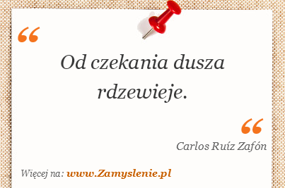 Carlos Ruíz Zafón - Od czekania dusza rdzewieje.