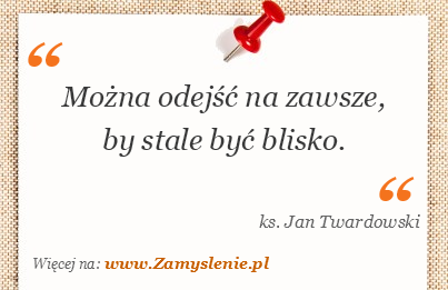 Cytat: Można odejść na zawsze, by stale być blisko. - Zamyslenie.pl