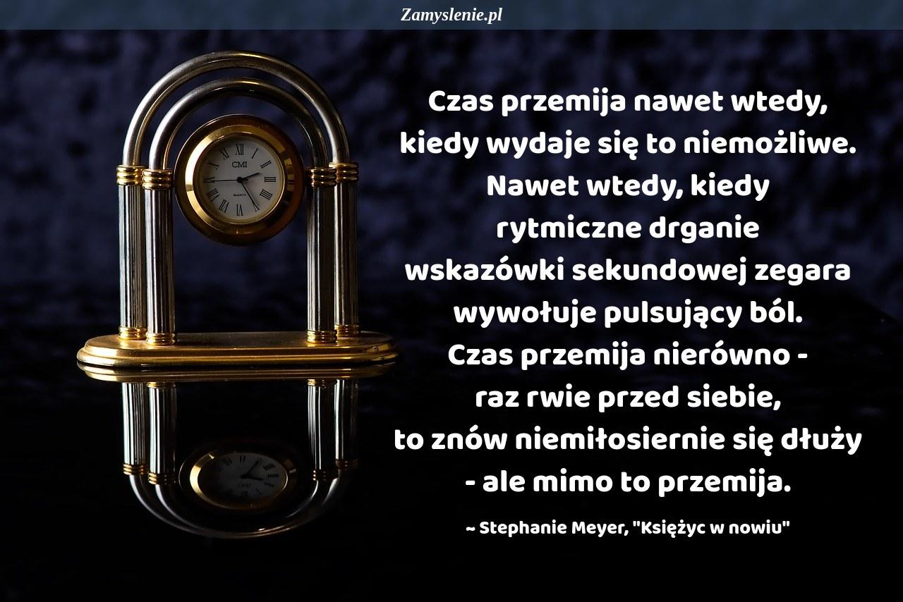 Obraz / mem do cytatu: Czas przemija nawet wtedy, kiedy wydaje się to niemożliwe. Nawet wtedy, kiedy rytmiczne drganie wskazówki sekundowej zegara wywołuje pulsujący ból. Czas przemija nierówno - raz rwie przed siebie, to znów niemiłosiernie się dłuży - ale mimo to przemija.