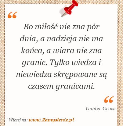 Gunter Grass - Bo miłość nie zna pór dnia, a nadzieja nie ma końca, a wiara nie zna granic. Tylko wiedza i niewiedza skrępowane są czasem granicami.