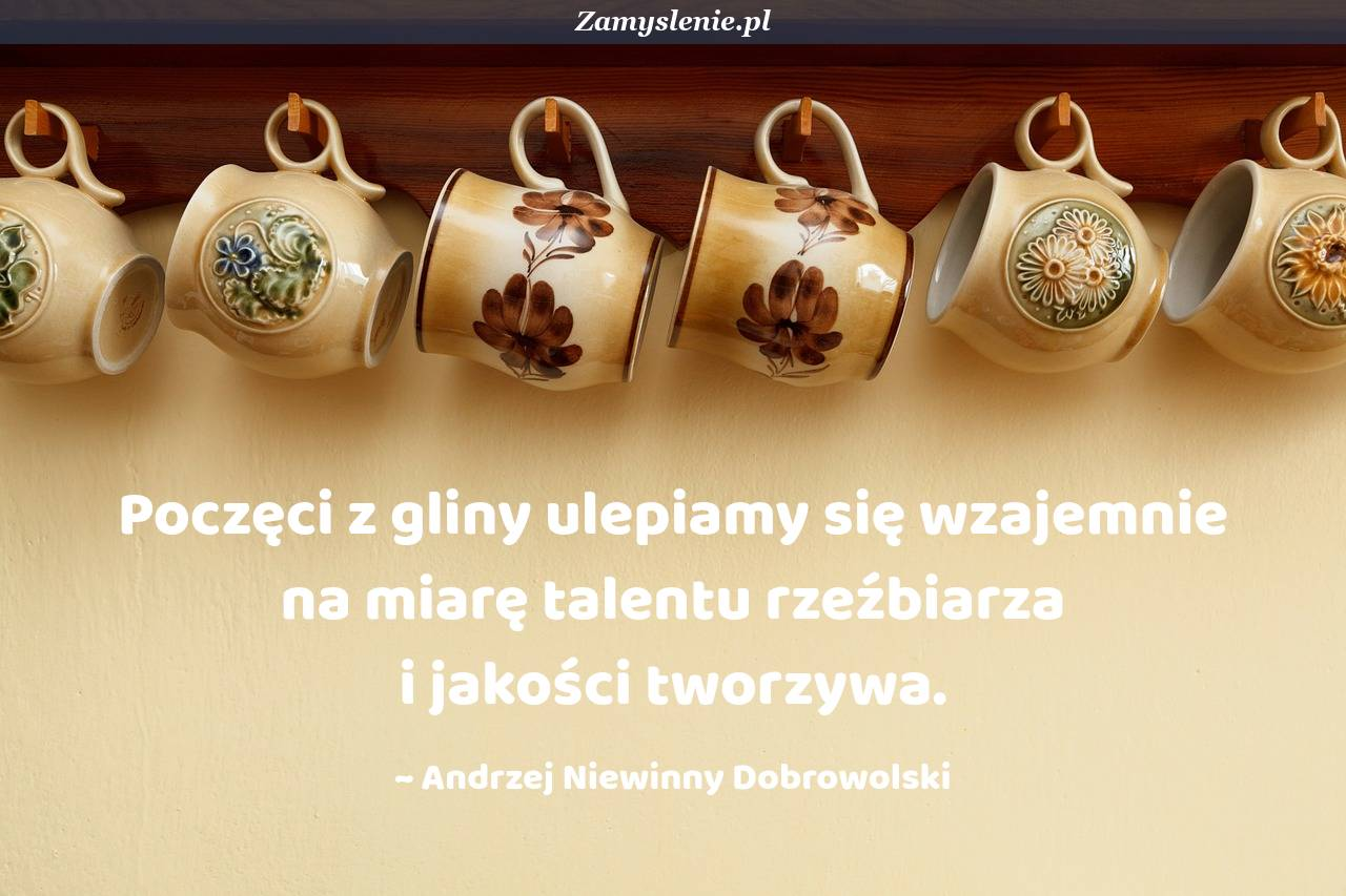 Obraz / mem do cytatu: Poczęci z gliny ulepiamy się wzajemnie na miarę talentu rzeźbiarza i jakości tworzywa.
