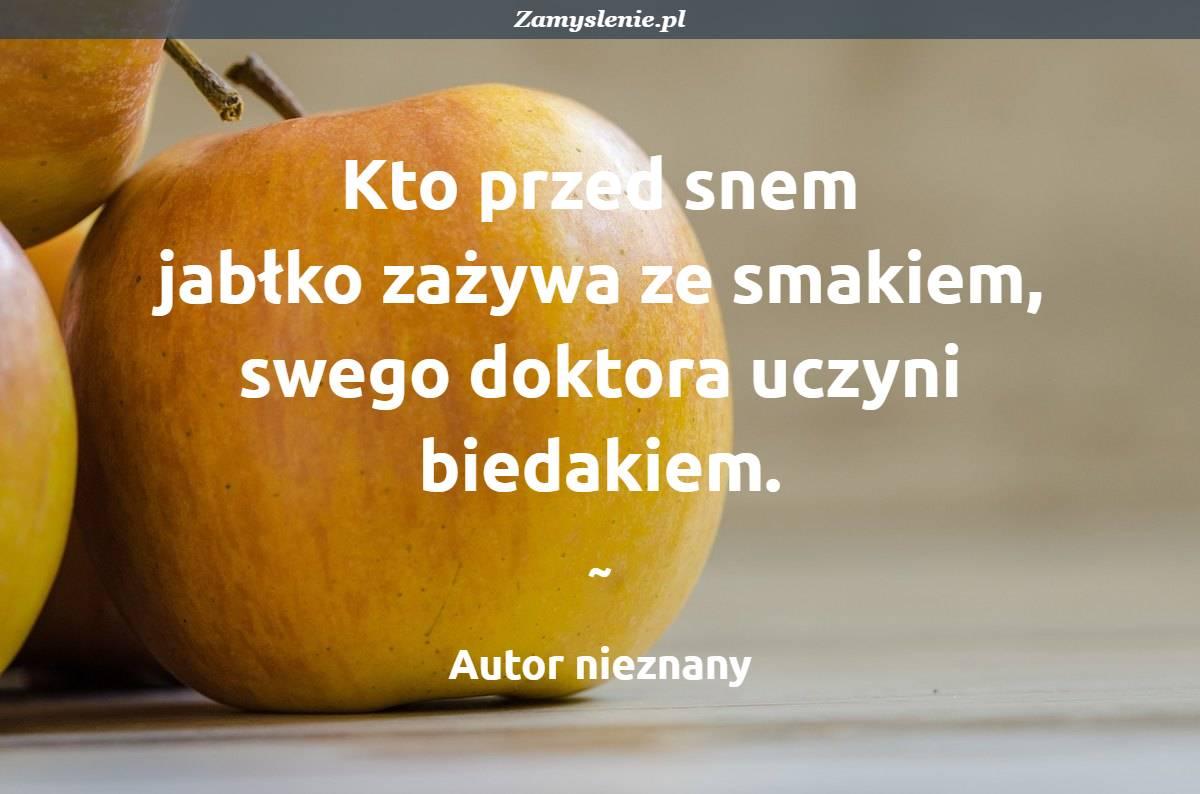 Obraz / mem do cytatu: Kto przed snem jabłko zażywa ze smakiem, swego doktora uczyni biedakiem.