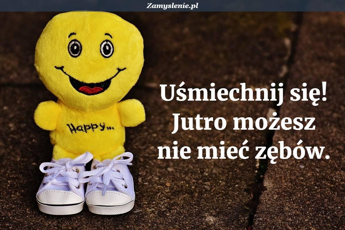Obraz / mem do cytatu: Uśmiechnij się! Jutro możesz nie mieć zębów.