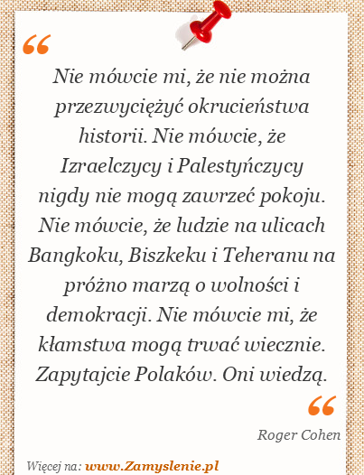 Obraz / mem do cytatu: Nie mówcie mi, że nie można przezwyciężyć okrucieństwa historii. Nie mówcie, że Izraelczycy i Palestyńczycy nigdy nie mogą zawrzeć pokoju. Nie mówcie, że ludzie na ulicach Bangkoku, Biszkeku i Teheranu na próżno marzą o wolności i demokracji. Nie mówcie mi, że kłamstwa mogą trwać wiecznie. Zapytajcie Polaków. Oni wiedzą.