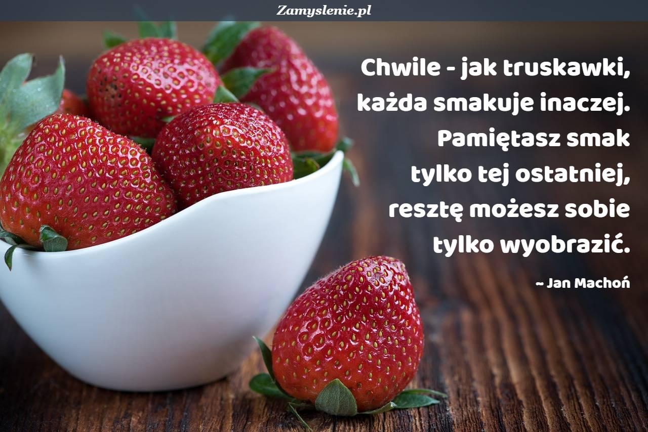 Obraz / mem do cytatu: Chwile - jak truskawki, każda smakuje inaczej. Pamiętasz smak tylko tej ostatniej, resztę możesz sobie tylko wyobrazić.