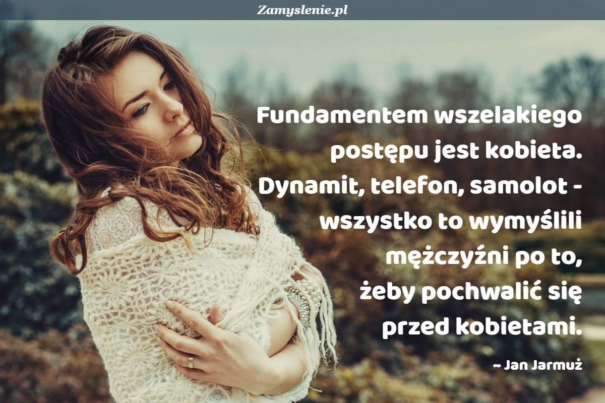 Obraz / mem do cytatu: Fundamentem wszelakiego postępu jest kobieta. Dynamit, telefon, samolot - wszystko to wymyślili mężczyźni po to, żeby pochwalić się przed kobietami.