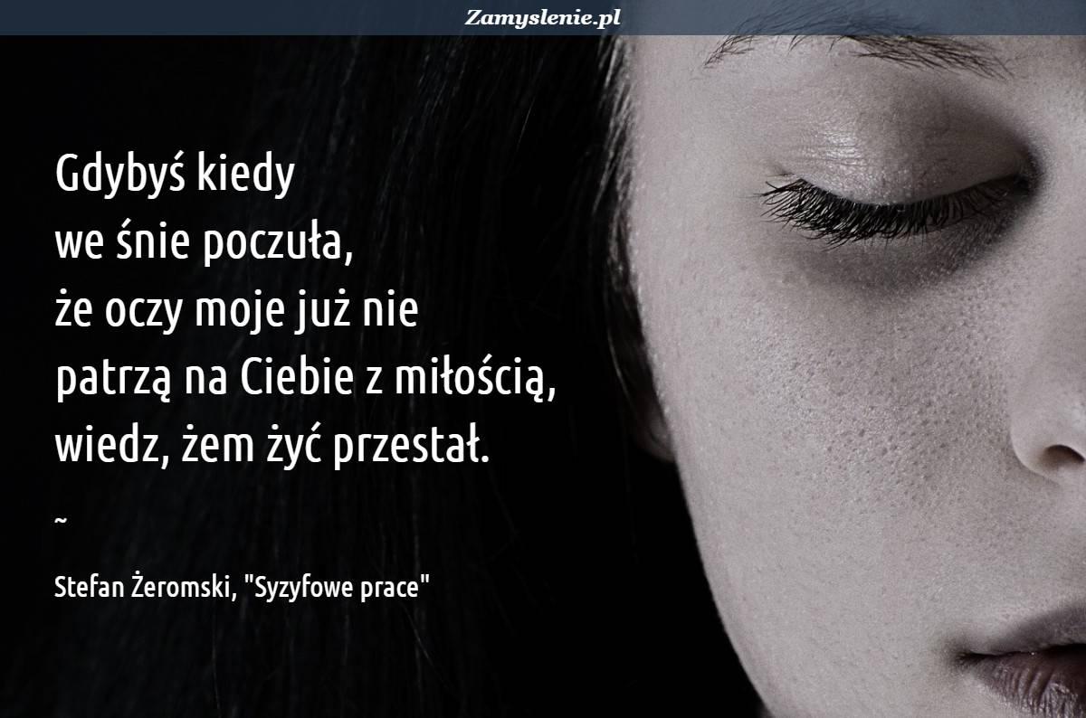 Obraz / mem do cytatu: Gdybyś kiedy we śnie poczuła, że oczy moje już nie patrzą na Ciebie z miłością, wiedz, żem żyć przestał.