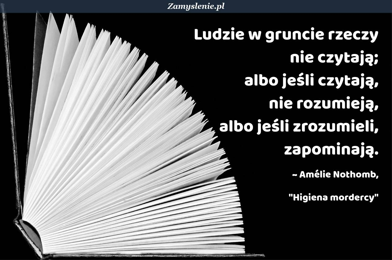 Obraz / mem do cytatu: Ludzie w gruncie rzeczy nie czytają; albo jeśli czytają, nie rozumieją, albo jeśli zrozumieli, zapominają.