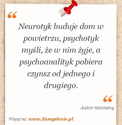 Obraz / mem do cytatu: Neurotyk buduje dom w powietrzu, psychotyk myśli, że w nim żyje, a psychoanalityk pobiera czynsz od jednego i drugiego.