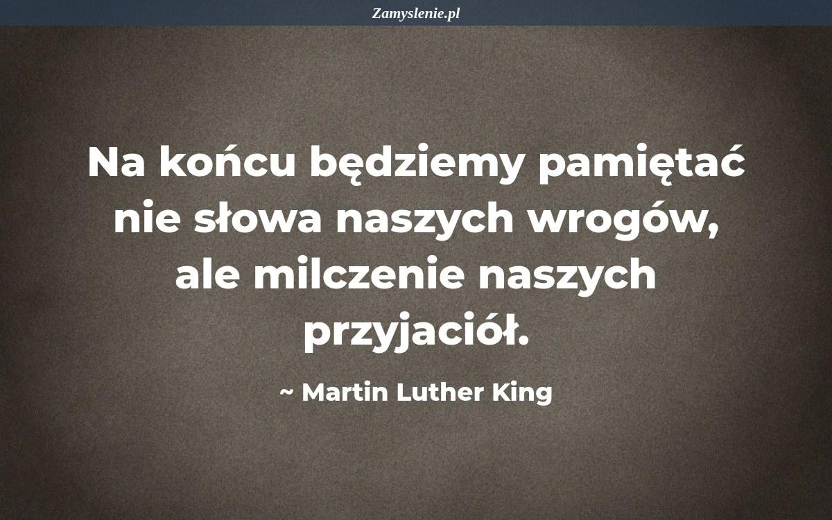 Obraz / mem do cytatu: Na końcu będziemy pamiętać nie słowa naszych wrogów, ale milczenie naszych przyjaciół.