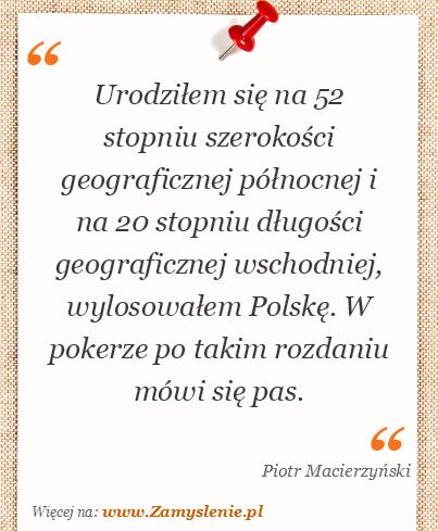 Obraz / mem do cytatu: Urodziłem się na 52 stopniu szerokości geograficznej północnej i na 20 stopniu długości geograficznej wschodniej, wylosowałem Polskę. W pokerze po takim rozdaniu mówi się pas.