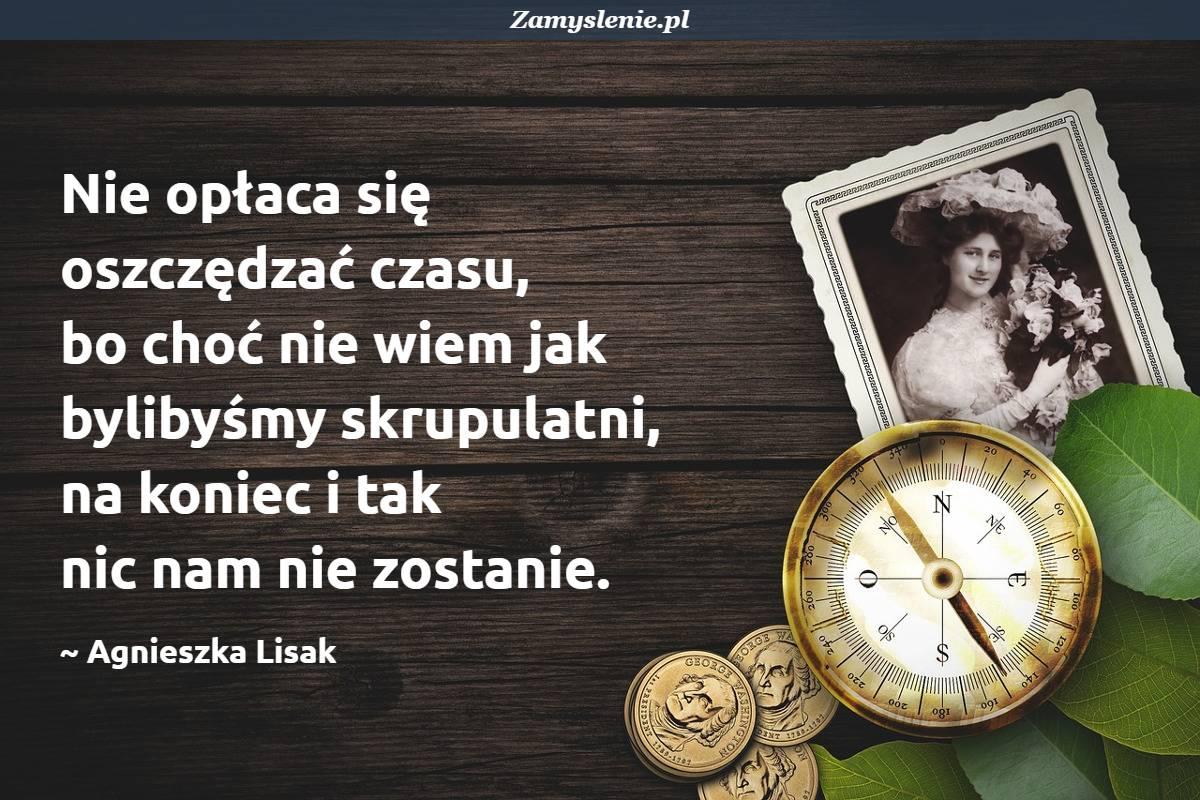 Obraz / mem do cytatu: Nie opłaca się oszczędzać czasu, bo choć nie wiem jak bylibyśmy skrupulatni, na koniec i tak nic nam nie zostanie.