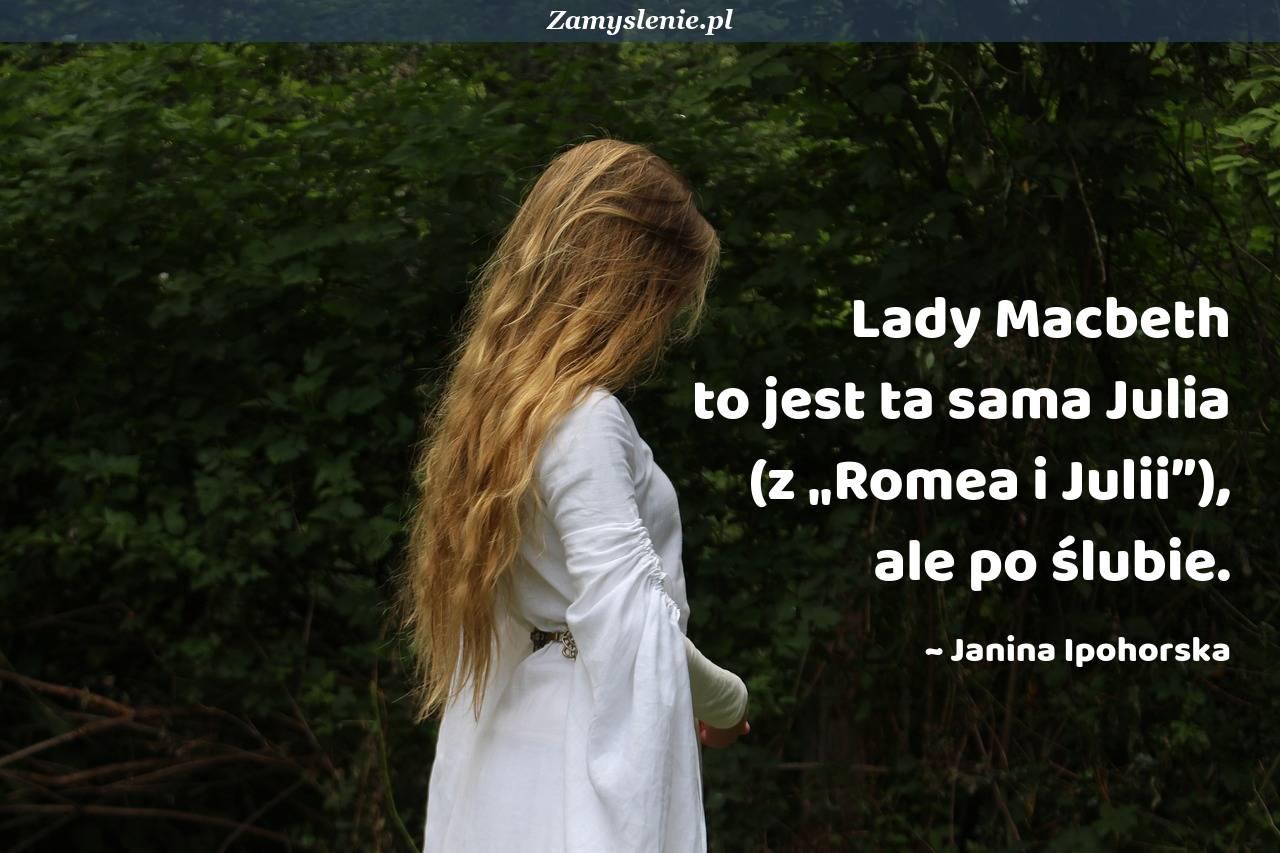 """Obraz / mem do cytatu: Lady Macbeth to jest ta sama Julia (z """"Romea i Julii""""), ale po ślubie."""