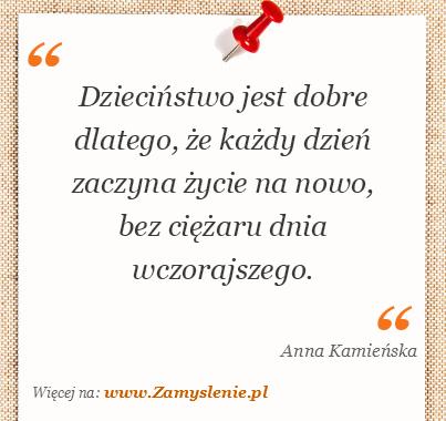 Anna Kamieńska - Dzieciństwo jest dobre dlatego, że każdy dzień zaczyna życie na nowo, bez ciężaru dnia wczorajszego.