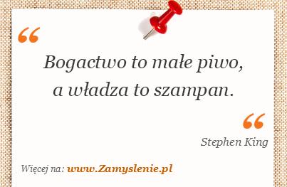 Stephen King - Bogactwo to małe piwo, a władza to szampan.
