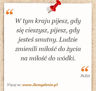 Obraz / mem do cytatu: W tym kraju pijesz, gdy się cieszysz, pijesz, gdy jesteś smutny. Ludzie zmienili miłość do życia na miłość do wódki.