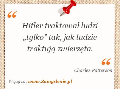 """Obraz / mem do cytatu: Hitler traktował ludzi """"tylko"""" tak, jak ludzie traktują zwierzęta."""