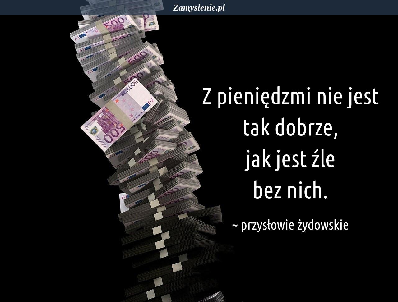 Obraz / mem do cytatu: Z pieniędzmi nie jest tak dobrze, jak jest źle bez nich.