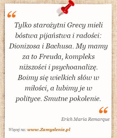 Obraz / mem do cytatu: Tylko starożytni Grecy mieli bóstwa pijaństwa i radości: Dionizosa i Bachusa. My mamy za to Freuda, kompleks niższości i psychoanalizę. Boimy się wielkich słów w miłości, a lubimy je w polityce. Smutne pokolenie.