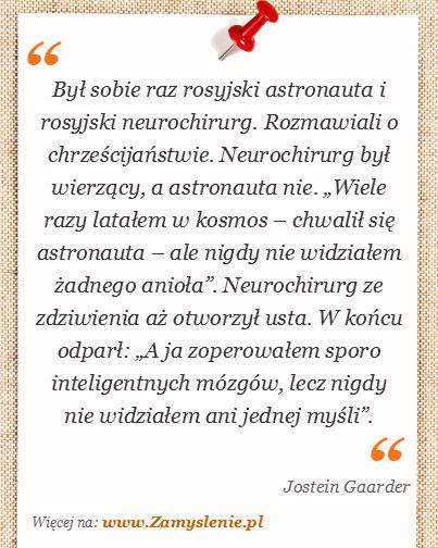 """Obraz / mem do cytatu: Był sobie raz rosyjski astronauta i rosyjski neurochirurg. Rozmawiali o chrześcijaństwie. Neurochirurg był wierzący, a astronauta nie. """"Wiele razy latałem w kosmos – chwalił się astronauta – ale nigdy nie widziałem żadnego anioła"""". Neurochirurg ze zdziwienia aż otworzył usta. W końcu odparł: """"A ja zoperowałem sporo inteligentnych mózgów, lecz nigdy nie widziałem ani jednej myśli""""."""