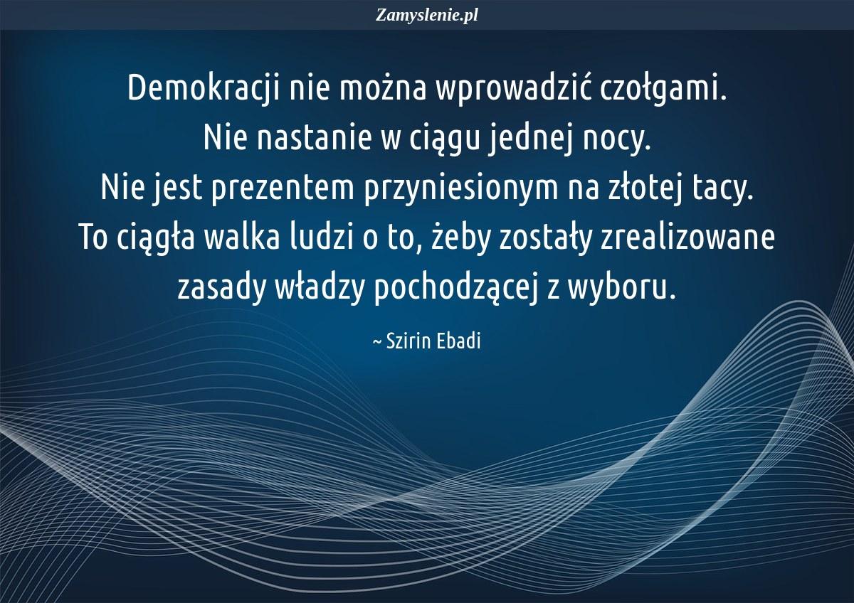 Obraz / mem do cytatu: Demokracji nie można wprowadzić czołgami. Nie nastanie w ciągu jednej nocy. Nie jest prezentem przyniesionym na złotej tacy. To ciągła walka ludzi o to, żeby zostały zrealizowane zasady władzy pochodzącej z wyboru.