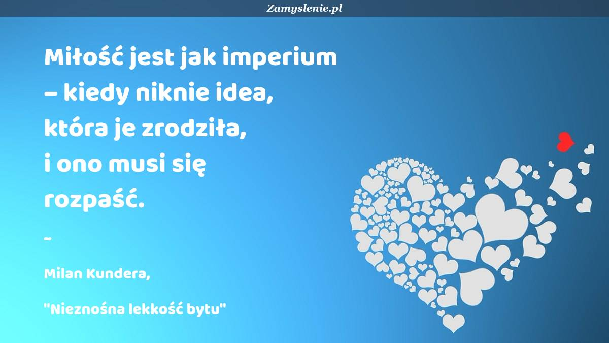 Obraz / mem do cytatu: Miłość jest jak imperium – kiedy niknie idea, która je zrodziła, i ono musi się rozpaść.