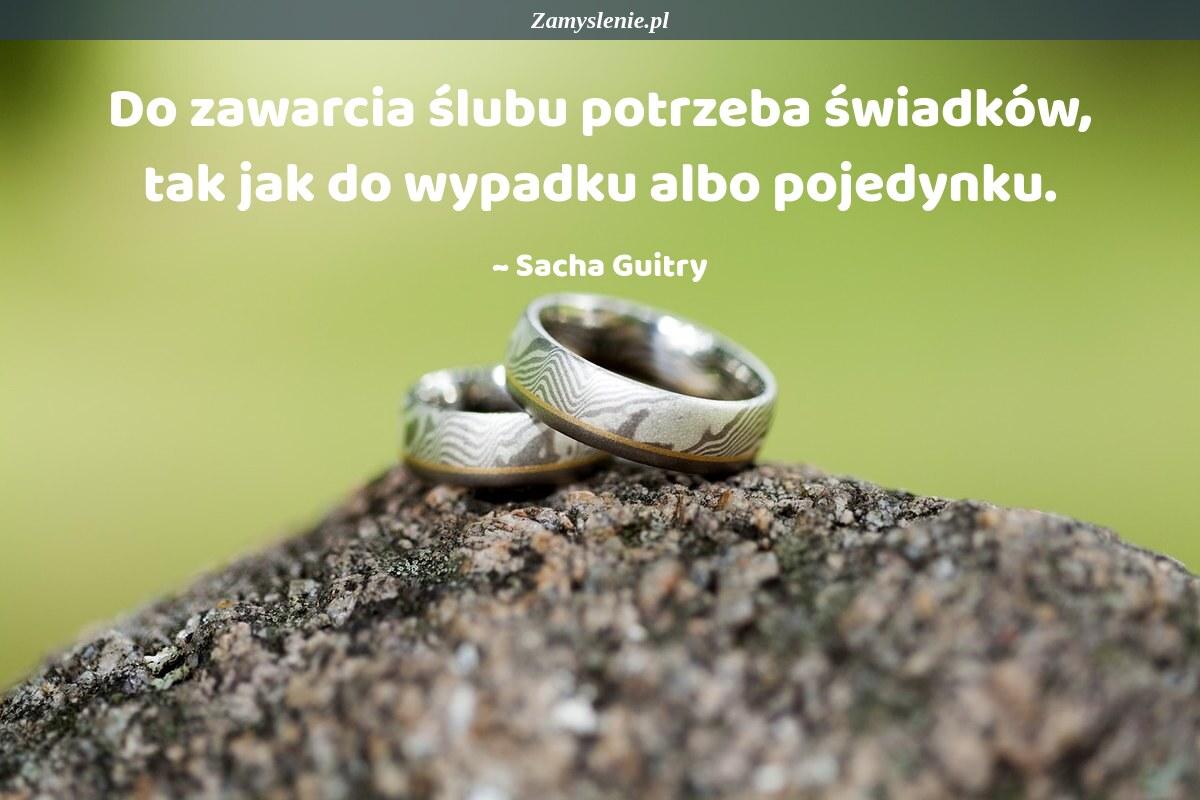 Obraz / mem do cytatu: Do zawarcia ślubu potrzeba świadków, tak jak do wypadku albo pojedynku.