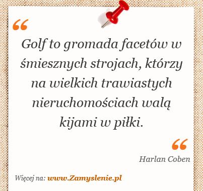 Obraz / mem do cytatu: Golf to gromada facetów w śmiesznych strojach, którzy na wielkich trawiastych nieruchomościach walą kijami w piłki.
