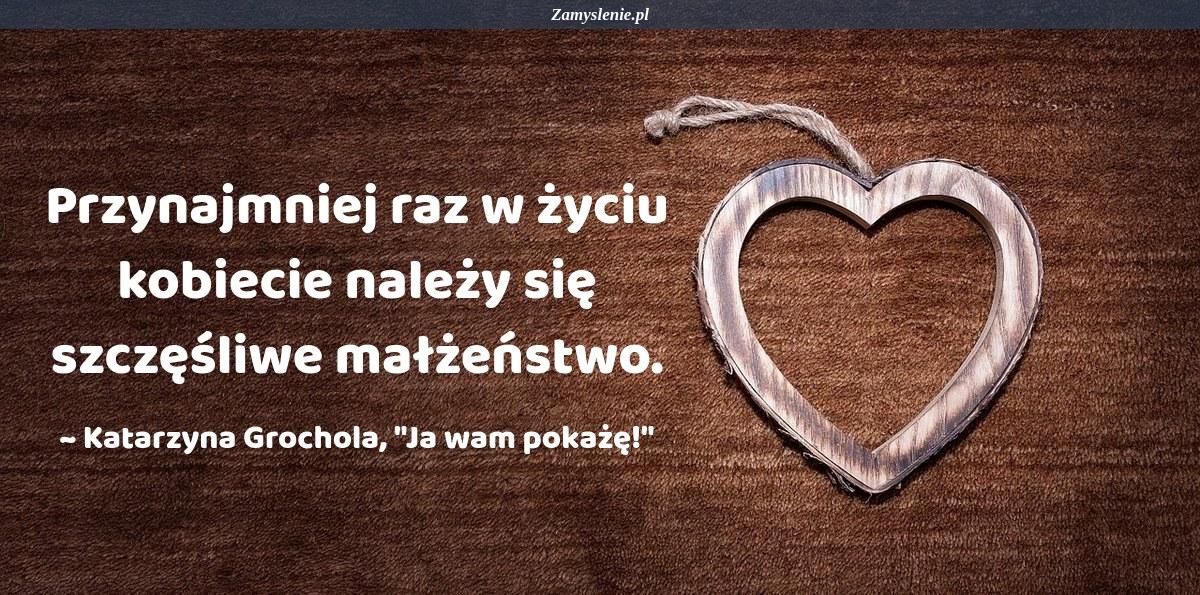 Obraz / mem do cytatu: Przynajmniej raz w życiu kobiecie należy się szczęśliwe małżeństwo.