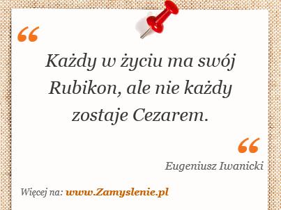 Obraz / mem do cytatu: Każdy w życiu ma swój Rubikon, ale nie każdy zostaje Cezarem.