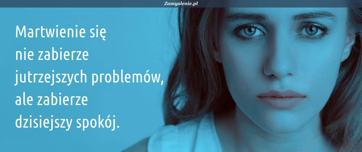 Obraz / mem do cytatu: Martwienie się nie zabierze jutrzejszych problemów, ale zabierze dzisiejszy spokój.