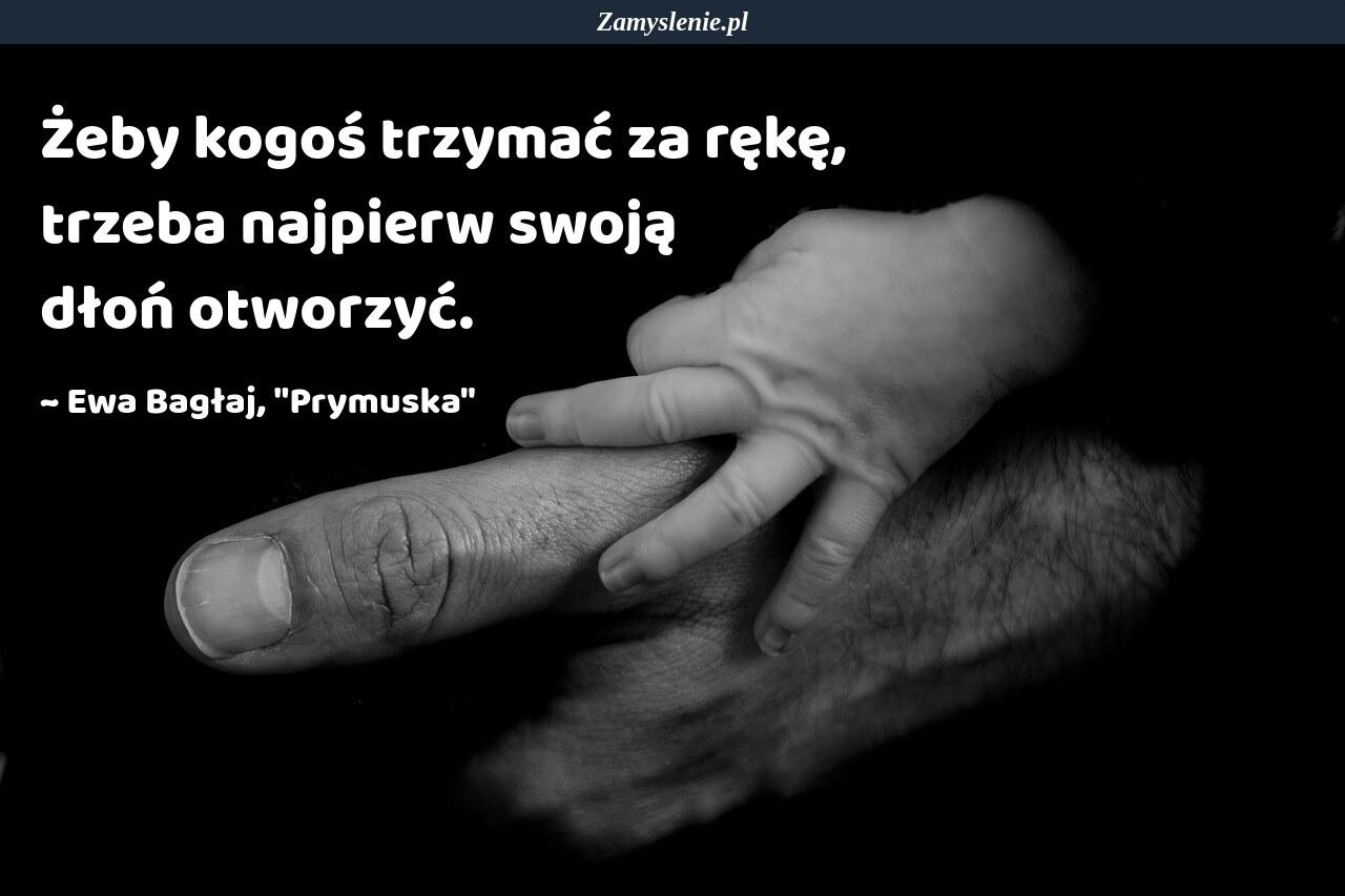 Obraz / mem do cytatu: Żeby kogoś trzymać za rękę, trzeba najpierw swoją dłoń otworzyć.