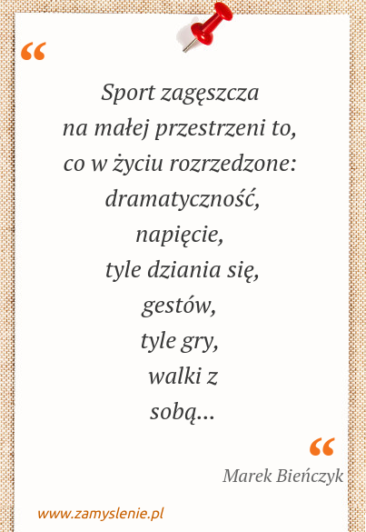 Obraz / mem do cytatu: Sport zagęszcza na małej przestrzeni to, co w życiu rozrzedzone: dramatyczność, napięcie, tyle dziania się, gestów, tyle gry, walki z sobą...