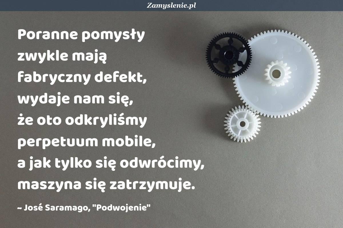 Obraz / mem do cytatu: Poranne pomysły zwykle mają fabryczny defekt, wydaje nam się, że oto odkryliśmy perpetuum mobile, a jak tylko się odwrócimy, maszyna się zatrzymuje.