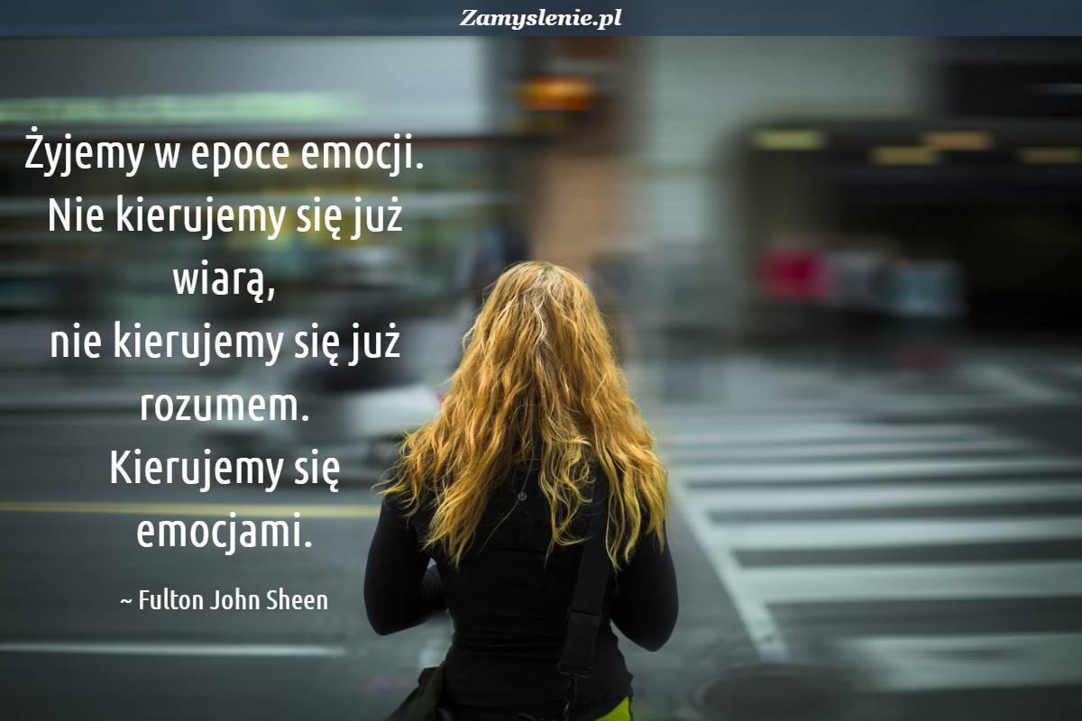 Obraz / mem do cytatu: Żyjemy w epoce emocji. Nie kierujemy się już wiarą, nie kierujemy się już rozumem. Kierujemy się emocjami.