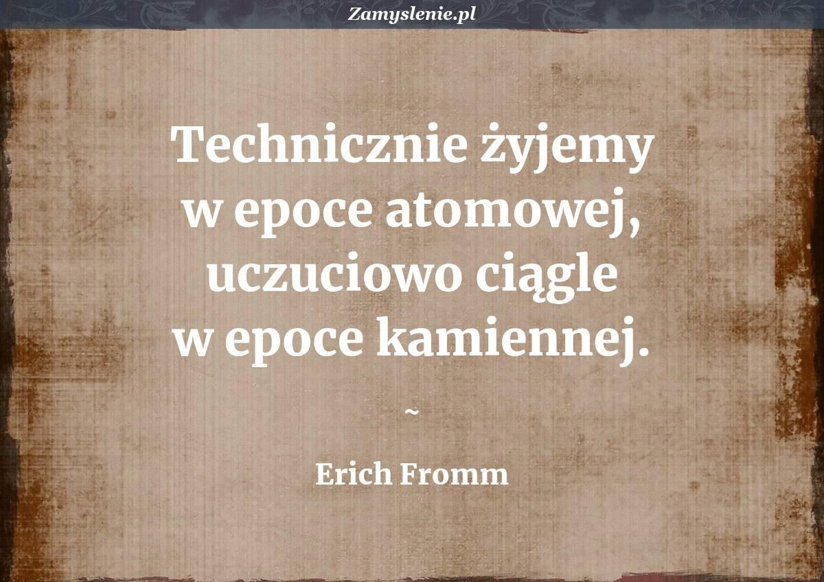 Obraz / mem do cytatu: Technicznie żyjemy w epoce atomowej, uczuciowo ciągle w epoce kamiennej.