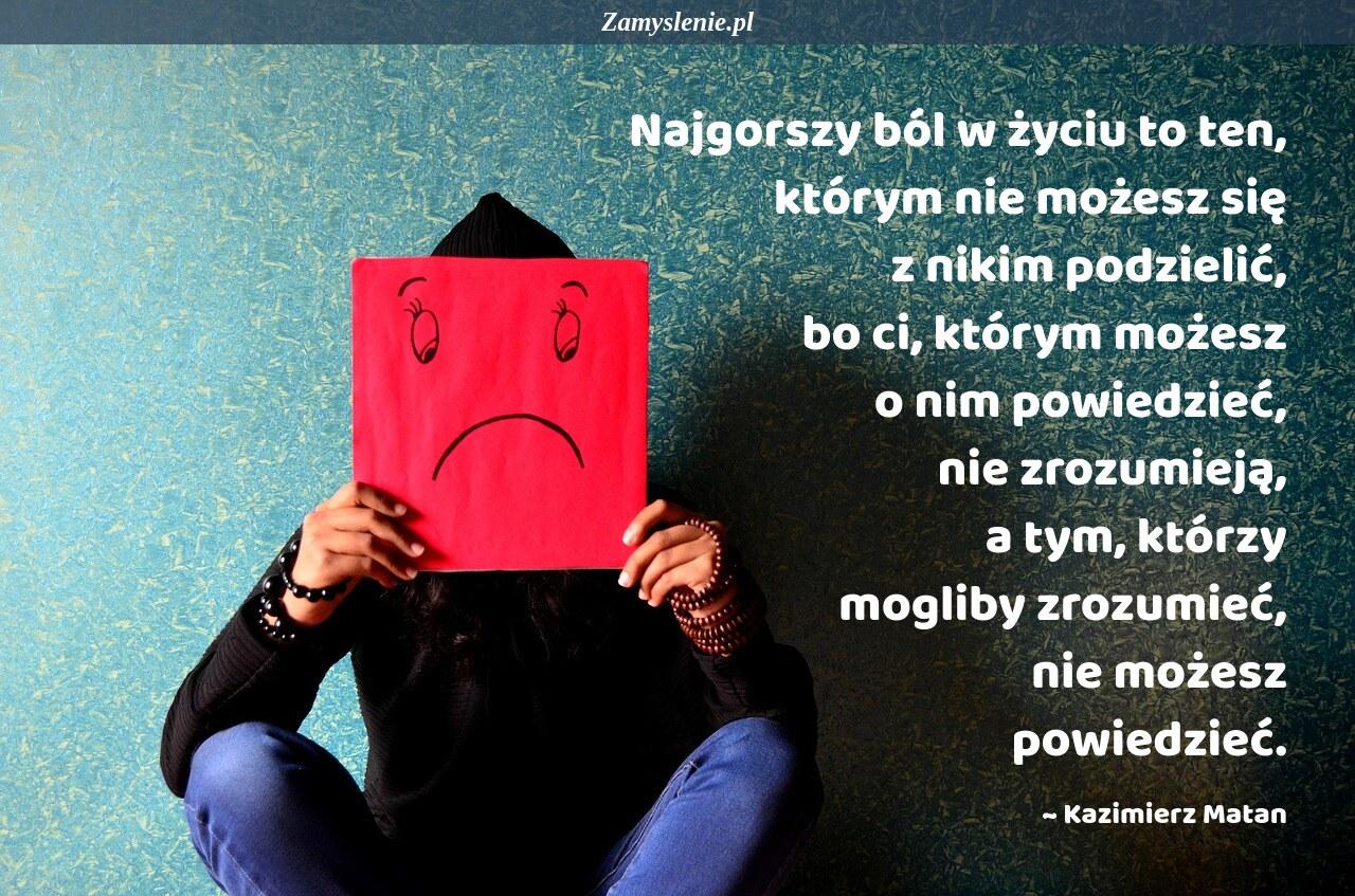 Obraz / mem do cytatu: Najgorszy ból w życiu to ten, którym nie możesz się z nikim podzielić, bo ci, którym możesz o nim powiedzieć, nie zrozumieją, a tym, którzy mogliby zrozumieć, nie możesz powiedzieć.